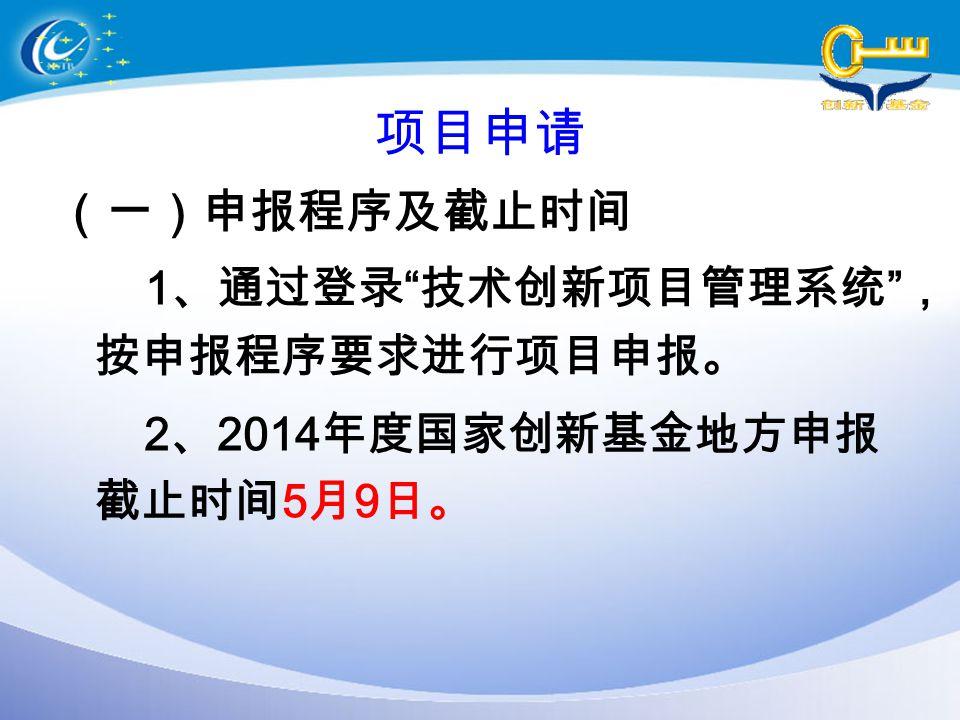 """项目申请 (一)申报程序及截止时间 1 、通过登录 """" 技术创新项目管理系统 """" , 按申报程序要求进行项目申报。 2 、 2014 年度国家创新基金地方申报 截止时间 5 月 9 日。"""