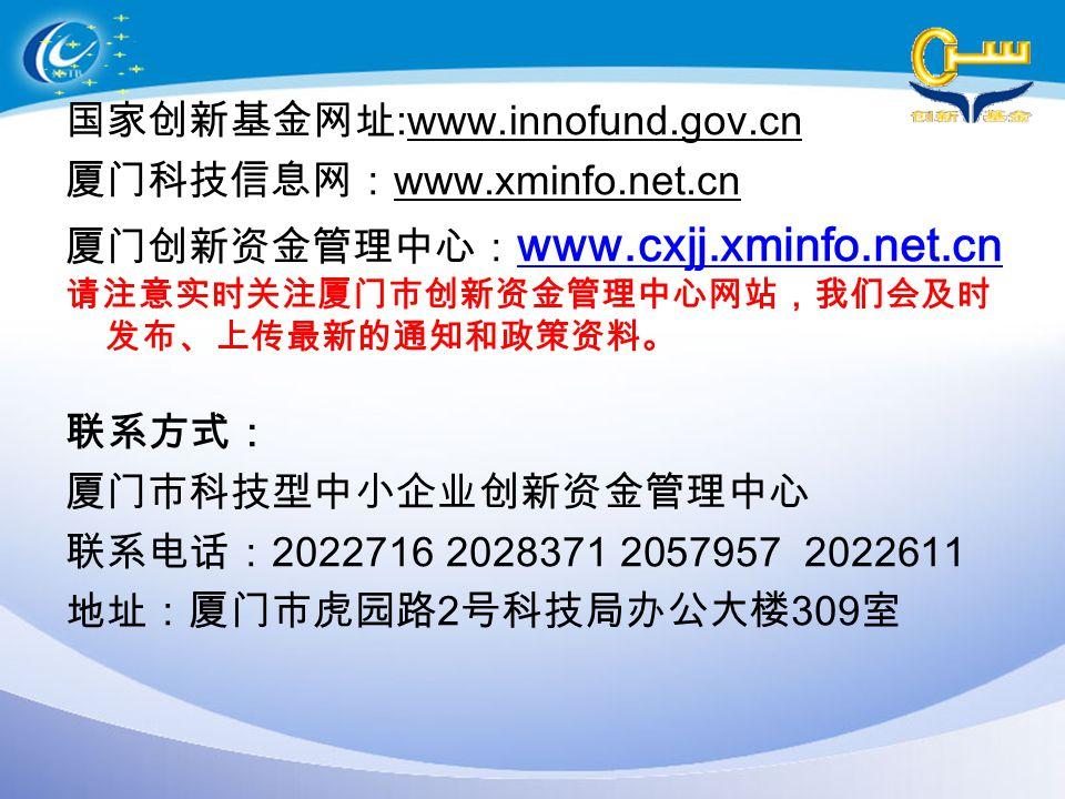 国家创新基金网址 :www.innofund.gov.cn 厦门科技信息网: www.xminfo.net.cn 厦门创新资金管理中心: www.cxjj.xminfo.net.cn www.cxjj.xminfo.net.cn 请注意实时关注厦门市创新资金管理中心网站,我们会及时 发布、上传最新的