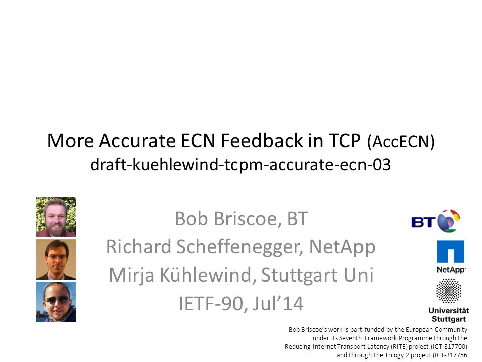 More Accurate ECN Feedback in TCP (AccECN) draft-kuehlewind-tcpm-accurate-ecn-03 Bob Briscoe, BT Richard Scheffenegger, NetApp Mirja Kühlewind, Stuttgart Uni IETF-90, Jul'14 Bob Briscoe's work is part-funded by the European Community under its Seventh Framework Programme through the Reducing Internet Transport Latency (RITE) project (ICT-317700) and through the Trilogy 2 project (ICT-317756