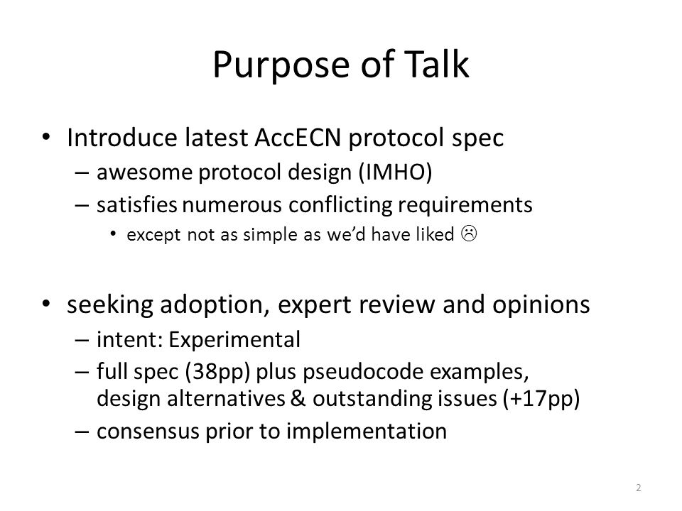 Purpose of Talk Introduce latest AccECN protocol spec – awesome protocol design (IMHO) – satisfies numerous conflicting requirements except not as simple as we'd have liked  seeking adoption, expert review and opinions – intent: Experimental – full spec (38pp) plus pseudocode examples, design alternatives & outstanding issues (+17pp) – consensus prior to implementation 2