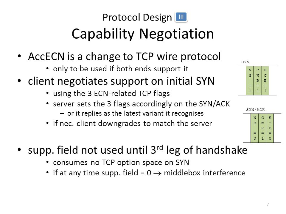 Protocol Design III Capability Negotiation AccECN is a change to TCP wire protocol only to be used if both ends support it client negotiates support on initial SYN using the 3 ECN-related TCP flags server sets the 3 flags accordingly on the SYN/ACK – or it replies as the latest variant it recognises if nec.