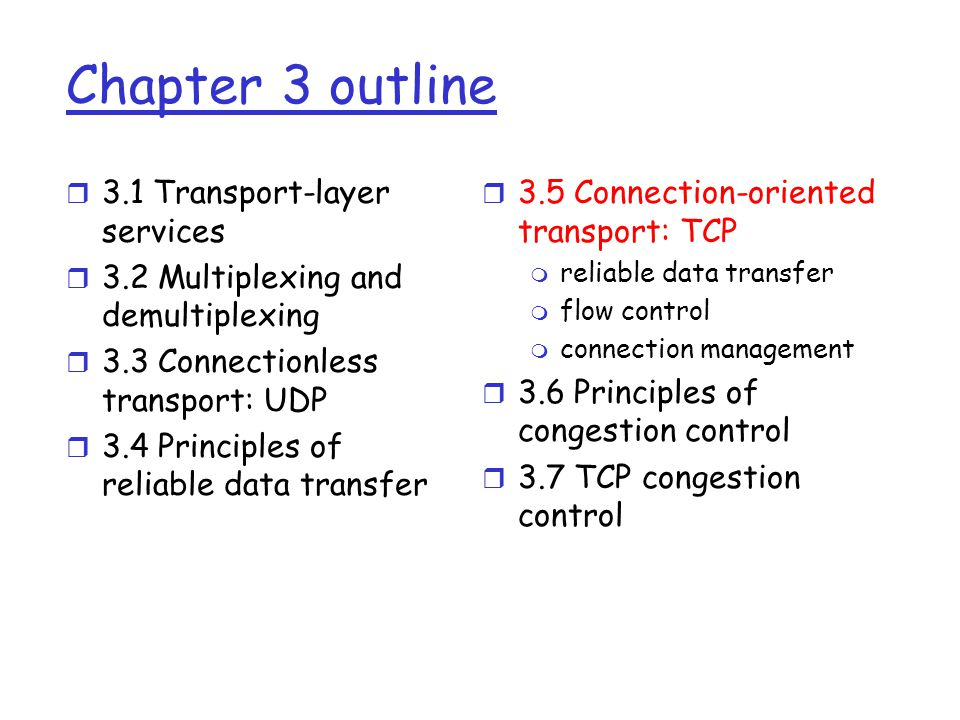 Chapter 3 outline r 3.1 Transport-layer services r 3.2 Multiplexing and demultiplexing r 3.3 Connectionless transport: UDP r 3.4 Principles of reliable data transfer r 3.5 Connection-oriented transport: TCP m reliable data transfer m flow control m connection management r 3.6 Principles of congestion control r 3.7 TCP congestion control
