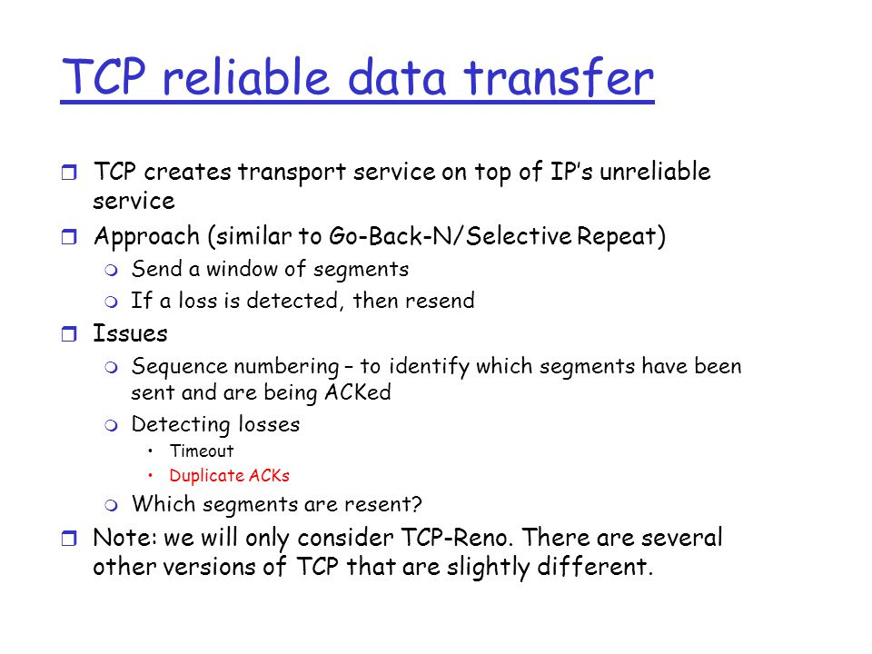 TCP reliable data transfer r TCP creates transport service on top of IP's unreliable service r Approach (similar to Go-Back-N/Selective Repeat) m Send a window of segments m If a loss is detected, then resend r Issues m Sequence numbering – to identify which segments have been sent and are being ACKed m Detecting losses Timeout Duplicate ACKs m Which segments are resent.