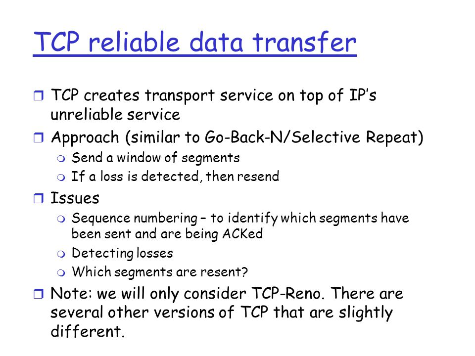 TCP reliable data transfer r TCP creates transport service on top of IP's unreliable service r Approach (similar to Go-Back-N/Selective Repeat) m Send a window of segments m If a loss is detected, then resend r Issues m Sequence numbering – to identify which segments have been sent and are being ACKed m Detecting losses m Which segments are resent.