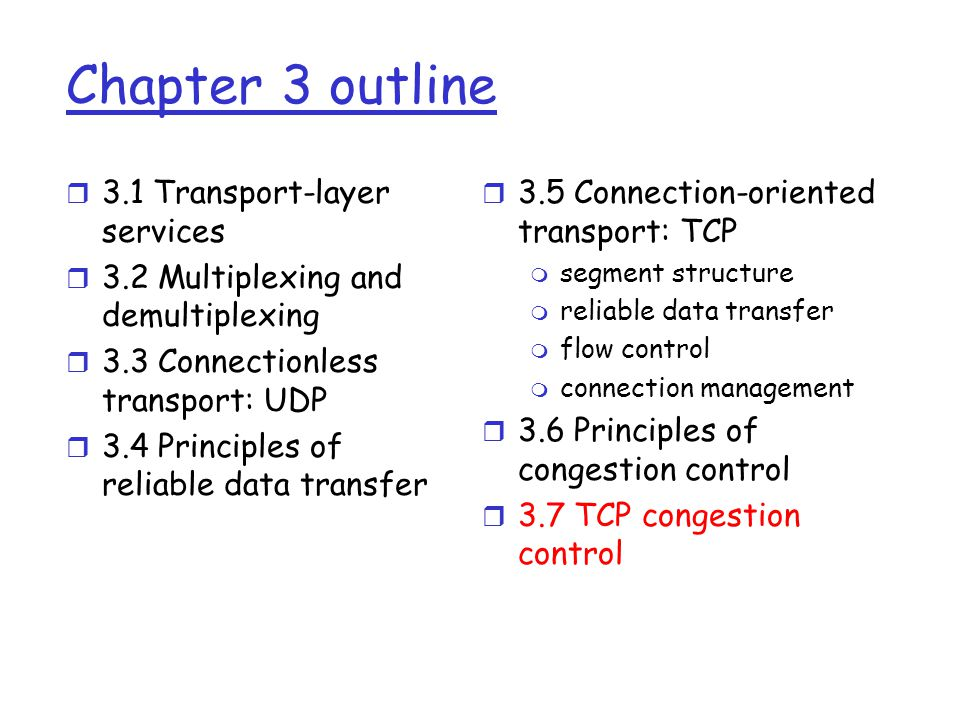 Chapter 3 outline r 3.1 Transport-layer services r 3.2 Multiplexing and demultiplexing r 3.3 Connectionless transport: UDP r 3.4 Principles of reliable data transfer r 3.5 Connection-oriented transport: TCP m segment structure m reliable data transfer m flow control m connection management r 3.6 Principles of congestion control r 3.7 TCP congestion control