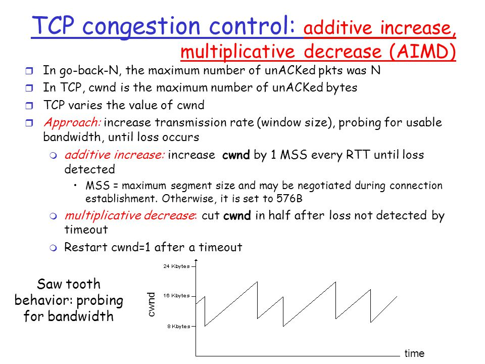 TCP congestion control: additive increase, multiplicative decrease (AIMD) time cwnd Saw tooth behavior: probing for bandwidth r In go-back-N, the maximum number of unACKed pkts was N r In TCP, cwnd is the maximum number of unACKed bytes r TCP varies the value of cwnd r Approach: increase transmission rate (window size), probing for usable bandwidth, until loss occurs m additive increase: increase cwnd by 1 MSS every RTT until loss detected MSS = maximum segment size and may be negotiated during connection establishment.