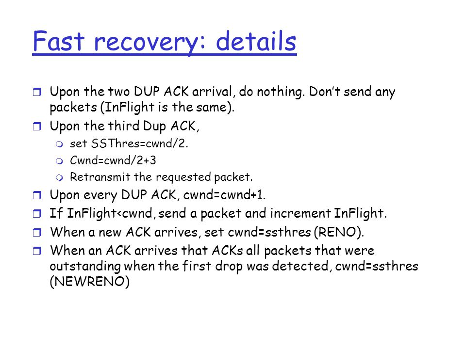 Fast recovery: details r Upon the two DUP ACK arrival, do nothing.