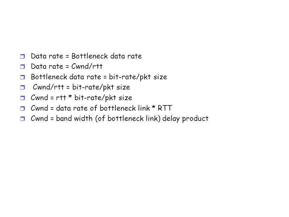 r Data rate = Bottleneck data rate r Data rate = Cwnd/rtt r Bottleneck data rate = bit-rate/pkt size r Cwnd/rtt = bit-rate/pkt size r Cwnd = rtt * bit-rate/pkt size r Cwnd = data rate of bottleneck link * RTT r Cwnd = band width (of bottleneck link) delay product