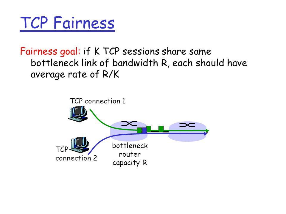 Fairness goal: if K TCP sessions share same bottleneck link of bandwidth R, each should have average rate of R/K TCP connection 1 bottleneck router capacity R TCP connection 2 TCP Fairness