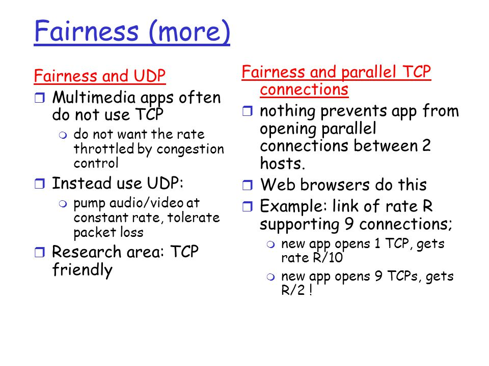 Fairness (more) Fairness and UDP r Multimedia apps often do not use TCP m do not want the rate throttled by congestion control r Instead use UDP: m pump audio/video at constant rate, tolerate packet loss r Research area: TCP friendly Fairness and parallel TCP connections r nothing prevents app from opening parallel connections between 2 hosts.