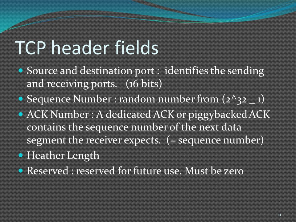 TCP header fields Source and destination port : identifies the sending and receiving ports. (16 bits) Sequence Number : random number from (2^32 _ 1)