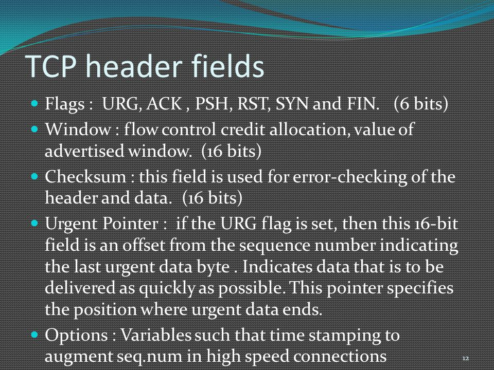 TCP header fields Flags : URG, ACK, PSH, RST, SYN and FIN. (6 bits) Window : flow control credit allocation, value of advertised window. (16 bits) Che