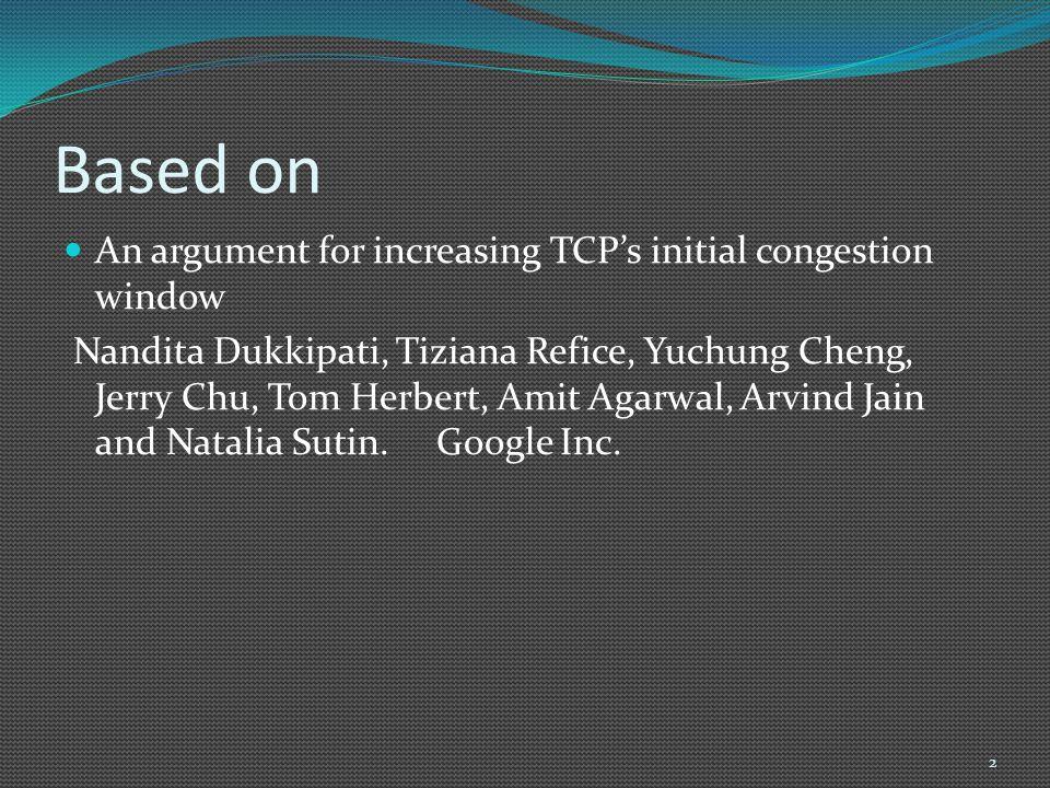 Based on An argument for increasing TCP's initial congestion window Nandita Dukkipati, Tiziana Refice, Yuchung Cheng, Jerry Chu, Tom Herbert, Amit Aga
