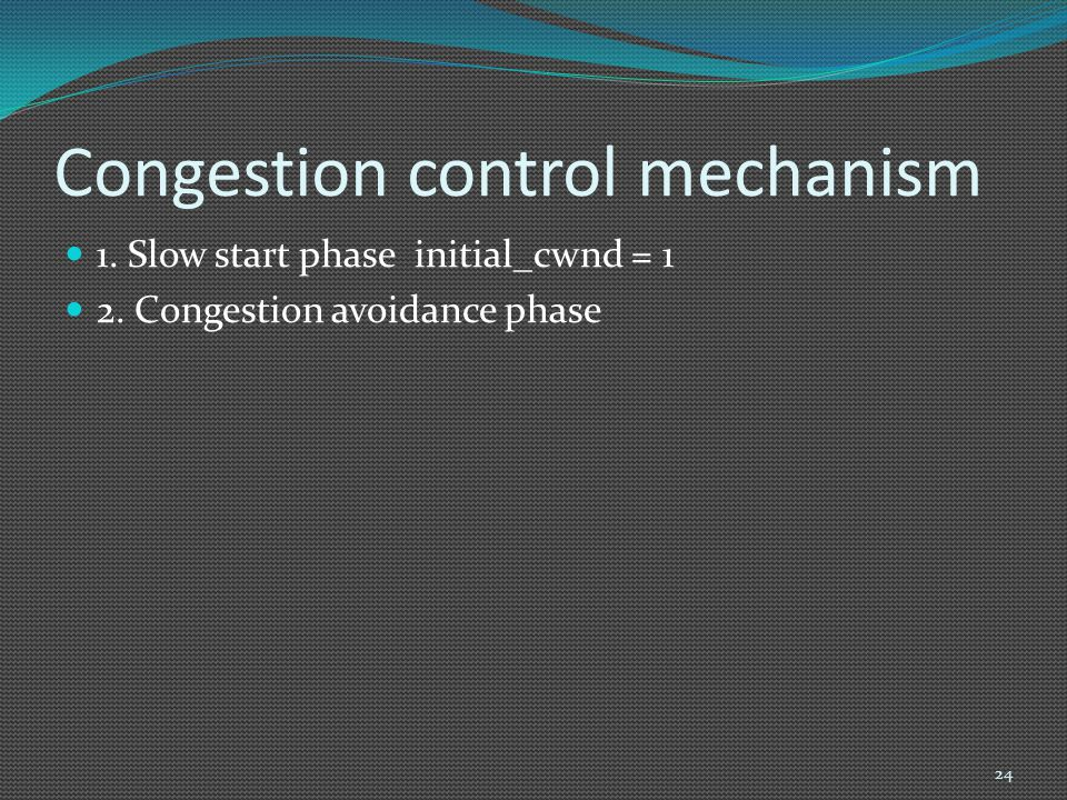 Congestion control mechanism 1. Slow start phase initial_cwnd = 1 2. Congestion avoidance phase 24