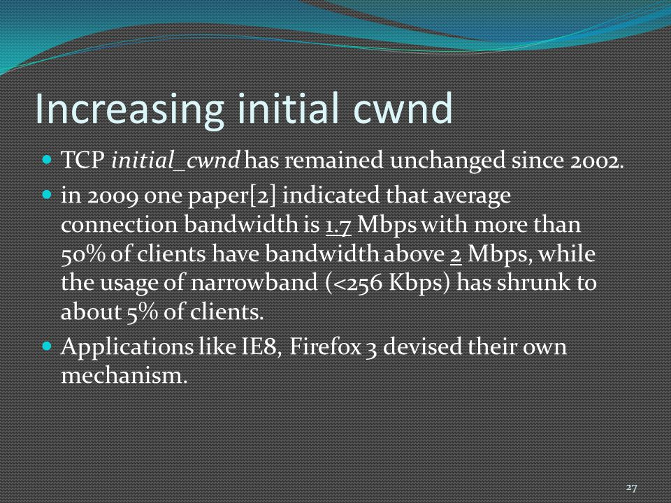Increasing initial cwnd TCP initial_cwnd has remained unchanged since 2002. in 2009 one paper[2] indicated that average connection bandwidth is 1.7 Mb
