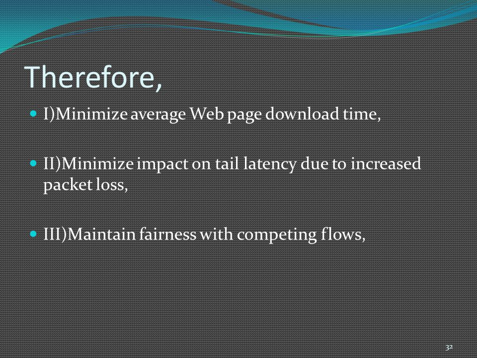 Therefore, I)Minimize average Web page download time, II)Minimize impact on tail latency due to increased packet loss, III)Maintain fairness with comp