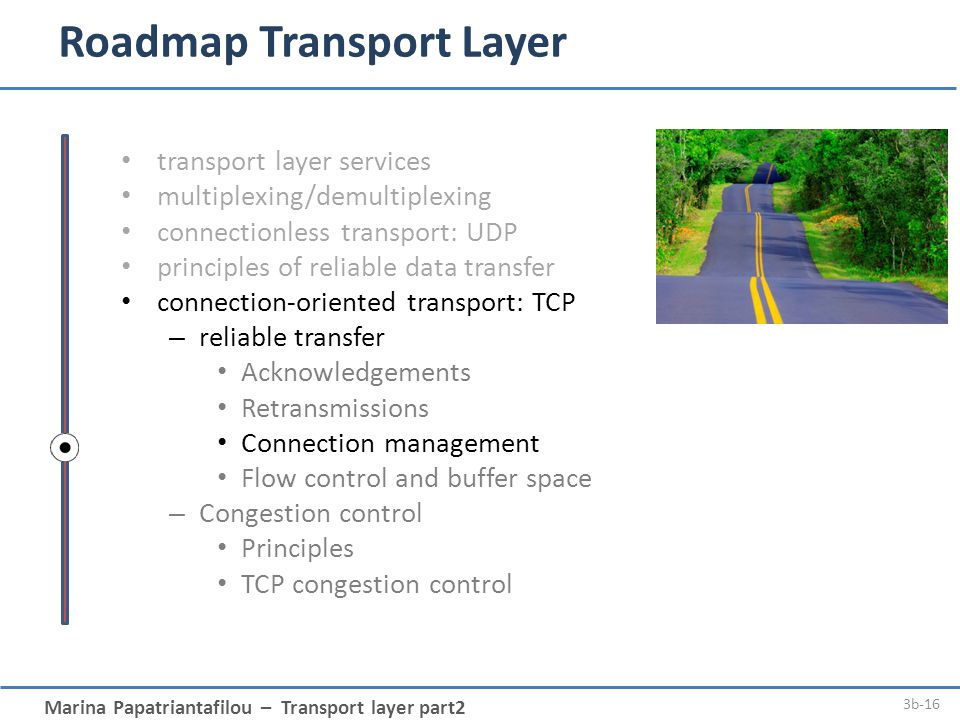 Marina Papatriantafilou – Transport layer part2 3b-16 Roadmap Transport Layer transport layer services multiplexing/demultiplexing connectionless transport: UDP principles of reliable data transfer connection-oriented transport: TCP – reliable transfer Acknowledgements Retransmissions Connection management Flow control and buffer space – Congestion control Principles TCP congestion control