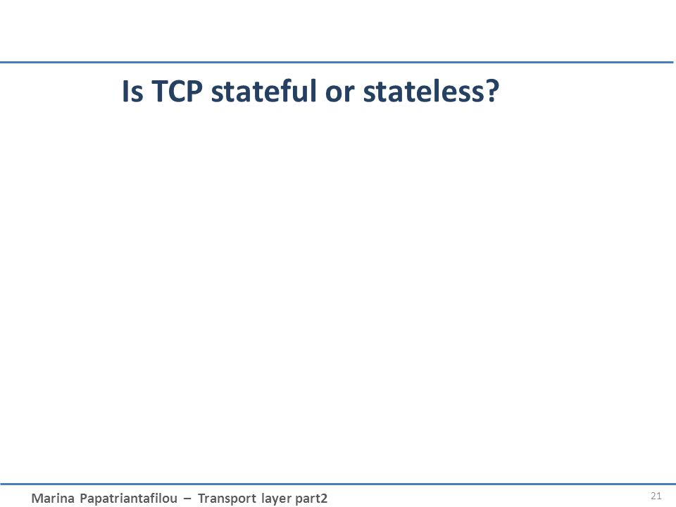 Marina Papatriantafilou – Transport layer part2 Is TCP stateful or stateless? 21