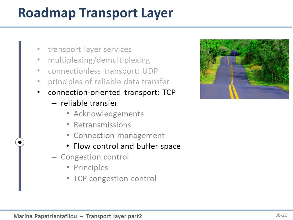 Marina Papatriantafilou – Transport layer part2 3b-22 Roadmap Transport Layer transport layer services multiplexing/demultiplexing connectionless transport: UDP principles of reliable data transfer connection-oriented transport: TCP – reliable transfer Acknowledgements Retransmissions Connection management Flow control and buffer space – Congestion control Principles TCP congestion control