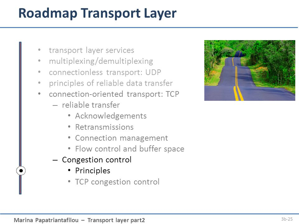 Marina Papatriantafilou – Transport layer part2 3b-25 Roadmap Transport Layer transport layer services multiplexing/demultiplexing connectionless transport: UDP principles of reliable data transfer connection-oriented transport: TCP – reliable transfer Acknowledgements Retransmissions Connection management Flow control and buffer space – Congestion control Principles TCP congestion control