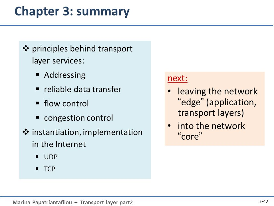 Marina Papatriantafilou – Transport layer part2 3-42 Chapter 3: summary  principles behind transport layer services:  Addressing  reliable data transfer  flow control  congestion control  instantiation, implementation in the Internet  UDP  TCP next: leaving the network edge (application, transport layers) into the network core