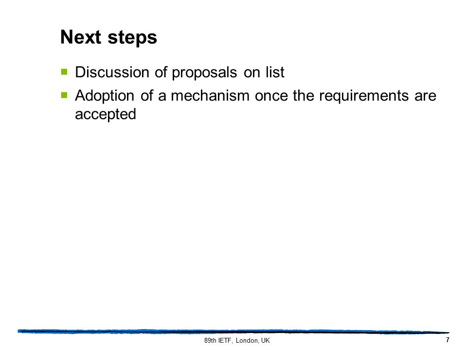 Next steps  Discussion of proposals on list  Adoption of a mechanism once the requirements are accepted 7 89th IETF, London, UK