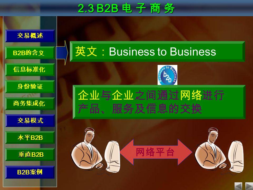 交易概述 B2B 的含义 信息标准化 身份验证 商务集成化 水平 B2B 垂直 B2B 垂直 B2B 2.3 B2B 电 子 商 务 交易模式 英文: Business to Business 企业与企业之间通过网络进行 产品、服务及信息的交换 网络平台 B2B 案例