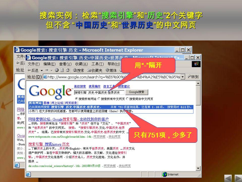 搜索实例: 检索 搜索引擎 和 历史 2 个关键字 但不含 中国历史 和 世界历史 的中文网页 168000 项!太多了 只有 751 项,少多了 用 - 隔开