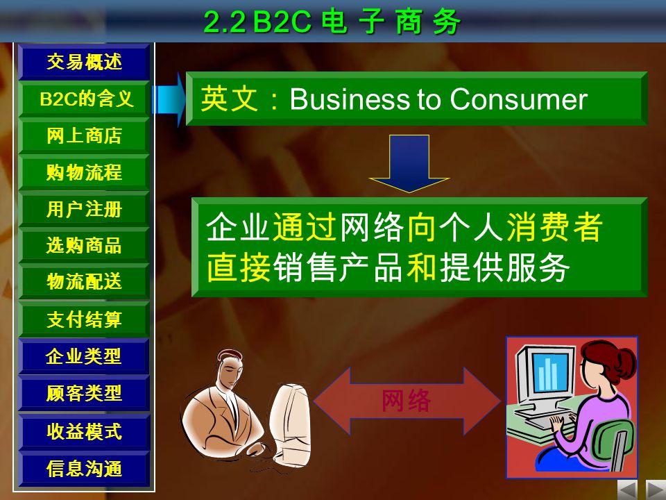 交易概述 B2C 的含义 网上商店 购物流程 用户注册 选购商品 物流配送 支付结算 2.2 B2C 电 子 商 务 英文: Business to Consumer 企业通过网络向个人消费者 直接销售产品和提供服务 网络 顾客类型 收益模式 信息沟通 企业类型