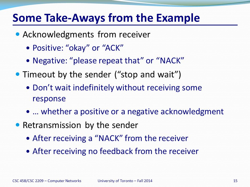 "Some Take-Aways from the Example Acknowledgments from receiver Positive: ""okay"" or ""ACK"" Negative: ""please repeat that"" or ""NACK"" Timeout by the sende"