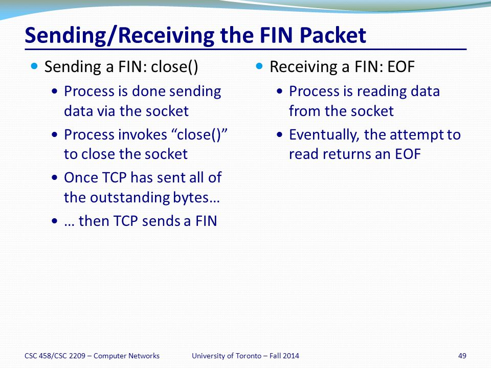"Sending a FIN: close() Process is done sending data via the socket Process invokes ""close()"" to close the socket Once TCP has sent all of the outstand"
