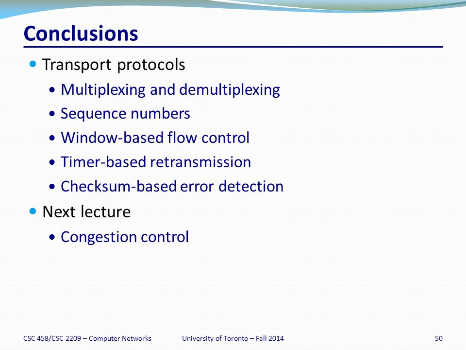 CSC 458/CSC 2209 – Computer Networks50University of Toronto – Fall 2014 Conclusions Transport protocols Multiplexing and demultiplexing Sequence numbe