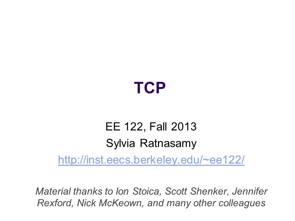 TCP EE 122, Fall 2013 Sylvia Ratnasamy http://inst.eecs.berkeley.edu/~ee122/ Material thanks to Ion Stoica, Scott Shenker, Jennifer Rexford, Nick McKeown, and many other colleagues