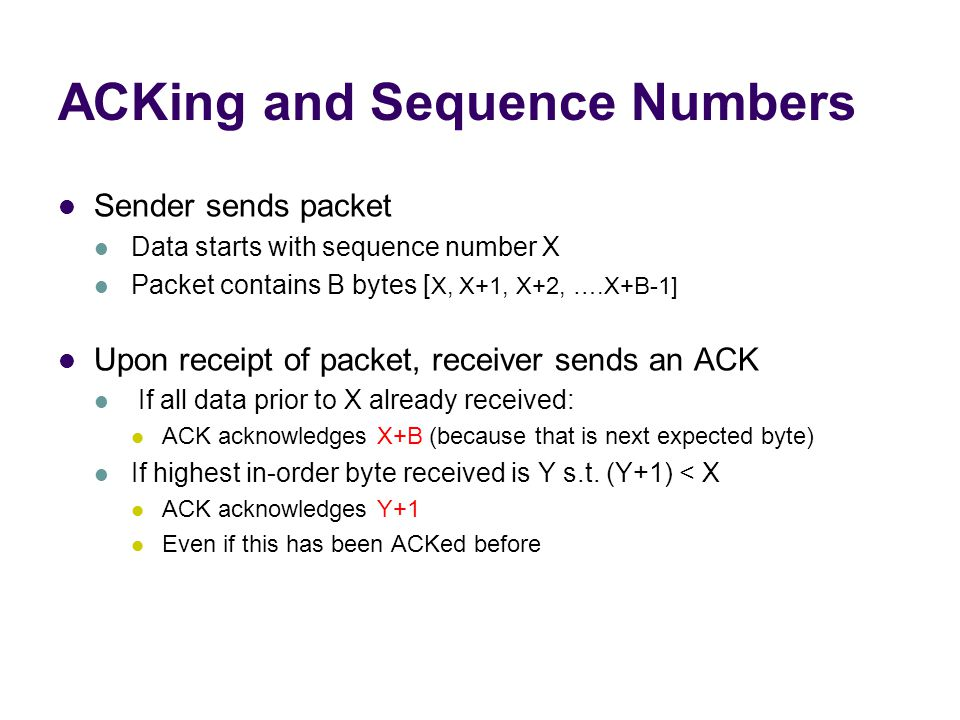 ACKing and Sequence Numbers Sender sends packet Data starts with sequence number X Packet contains B bytes [ X, X+1, X+2, ….X+B-1] Upon receipt of packet, receiver sends an ACK If all data prior to X already received: ACK acknowledges X+B (because that is next expected byte) If highest in-order byte received is Y s.t.