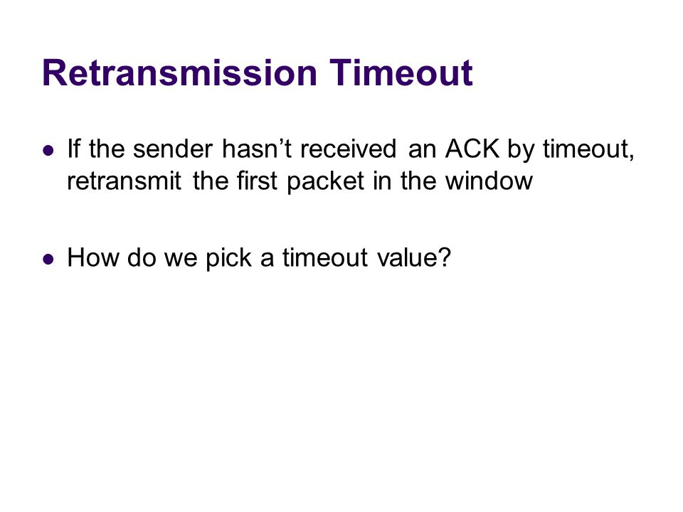 Retransmission Timeout If the sender hasn't received an ACK by timeout, retransmit the first packet in the window How do we pick a timeout value?