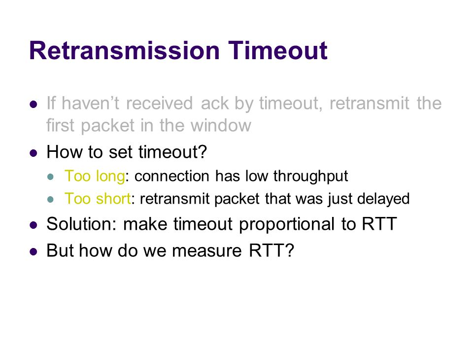 Retransmission Timeout If haven't received ack by timeout, retransmit the first packet in the window How to set timeout.
