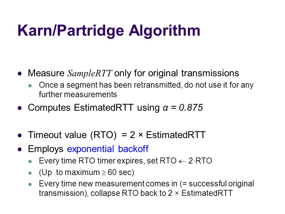 Karn/Partridge Algorithm Measure SampleRTT only for original transmissions Once a segment has been retransmitted, do not use it for any further measurements Computes EstimatedRTT using α = 0.875 Timeout value (RTO) = 2 × EstimatedRTT Employs exponential backoff Every time RTO timer expires, set RTO  2·RTO (Up to maximum  60 sec) Every time new measurement comes in (= successful original transmission), collapse RTO back to 2 × EstimatedRTT