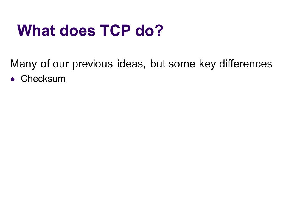 What does TCP do? Many of our previous ideas, but some key differences Checksum