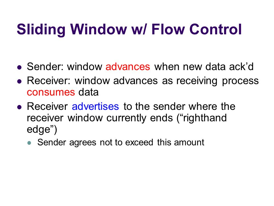 Sliding Window w/ Flow Control Sender: window advances when new data ack'd Receiver: window advances as receiving process consumes data Receiver advertises to the sender where the receiver window currently ends ( righthand edge ) Sender agrees not to exceed this amount