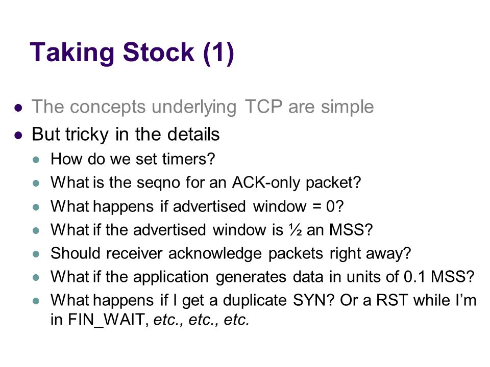 Taking Stock (1) The concepts underlying TCP are simple But tricky in the details How do we set timers.