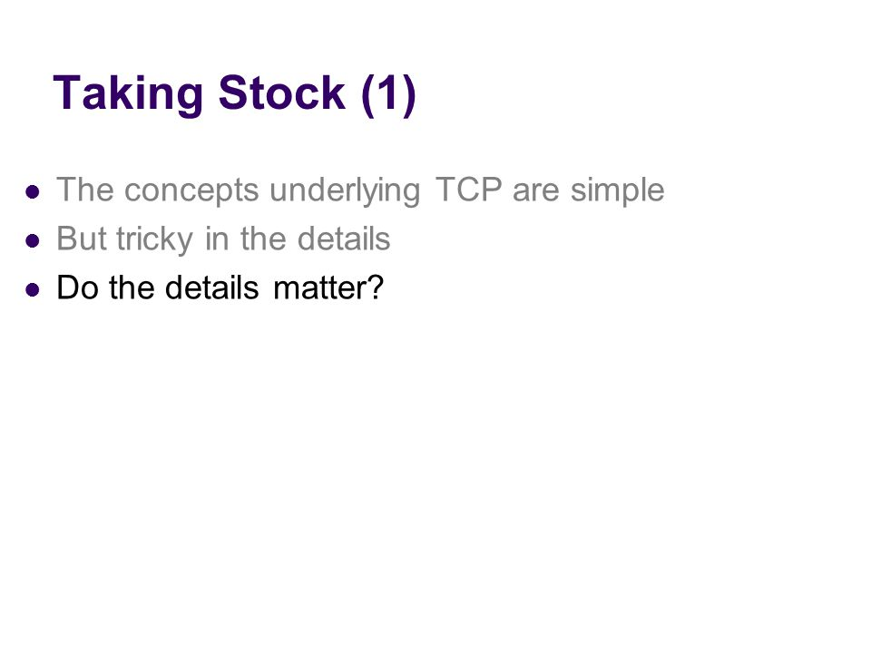 Taking Stock (1) The concepts underlying TCP are simple But tricky in the details Do the details matter?