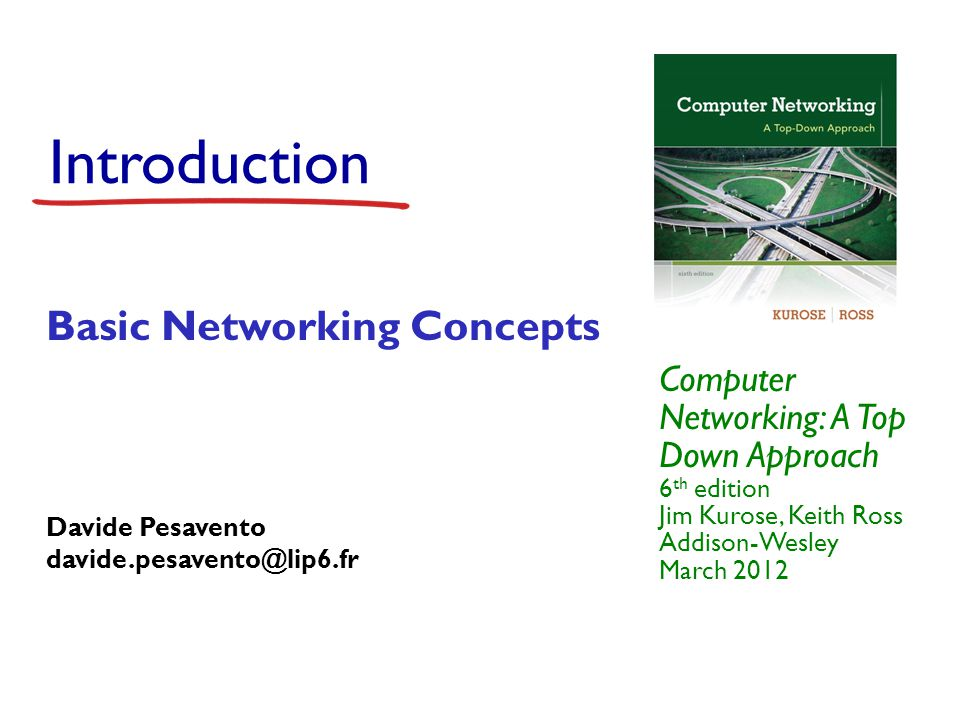 Introduction Computer Networking: A Top Down Approach 6 th edition Jim Kurose, Keith Ross Addison-Wesley March 2012 Basic Networking Concepts Davide P