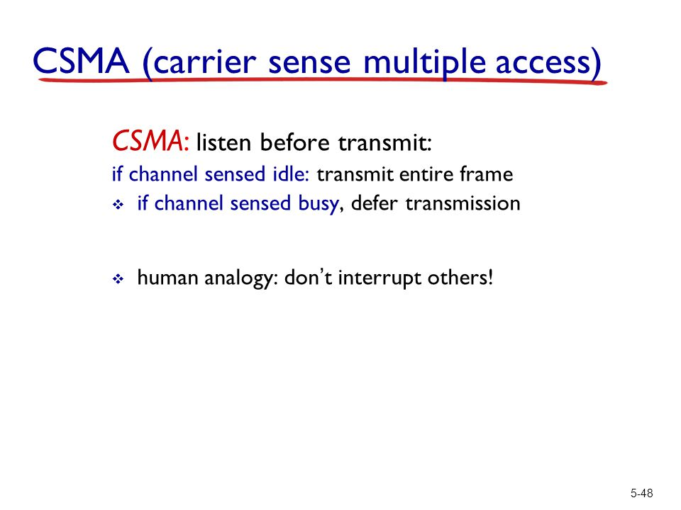 5-48 CSMA (carrier sense multiple access) CSMA: listen before transmit: if channel sensed idle: transmit entire frame  if channel sensed busy, defer