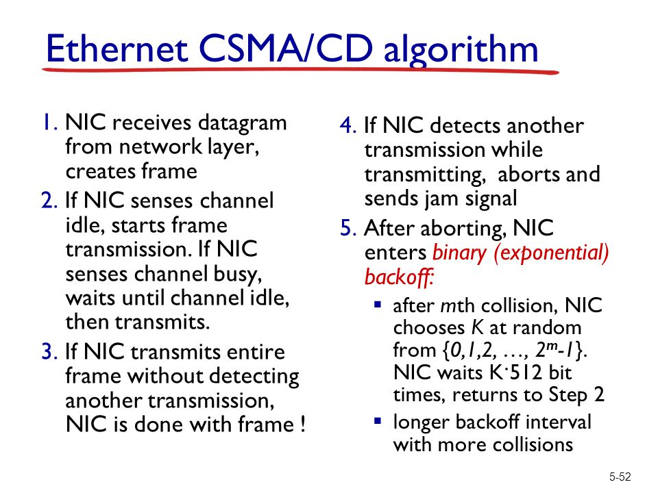 5-52 Ethernet CSMA/CD algorithm 1. NIC receives datagram from network layer, creates frame 2. If NIC senses channel idle, starts frame transmission. I