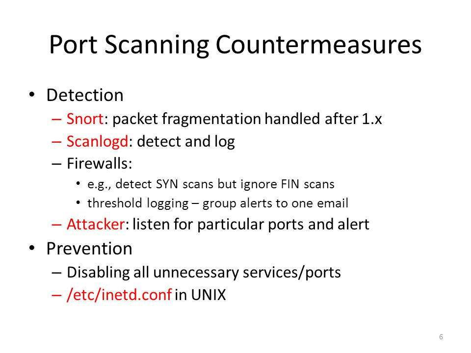 Port Scanning Countermeasures Detection – Snort: packet fragmentation handled after 1.x – Scanlogd: detect and log – Firewalls: e.g., detect SYN scans but ignore FIN scans threshold logging – group alerts to one email – Attacker: listen for particular ports and alert Prevention – Disabling all unnecessary services/ports – /etc/inetd.conf in UNIX 6