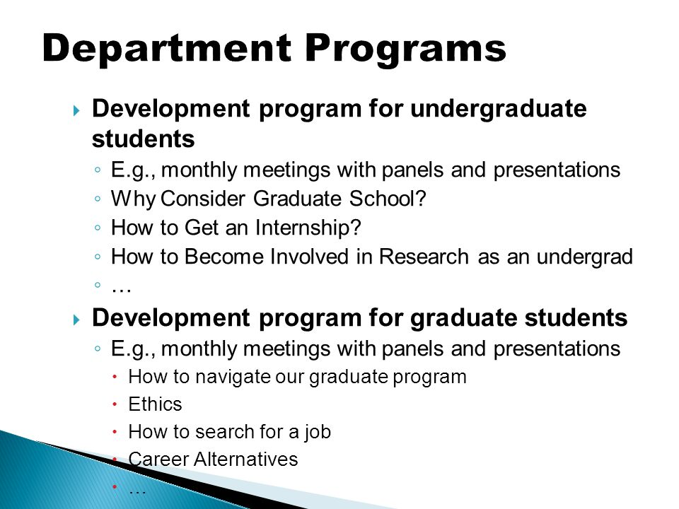  Development program for undergraduate students ◦ E.g., monthly meetings with panels and presentations ◦ Why Consider Graduate School? ◦ How to Get a
