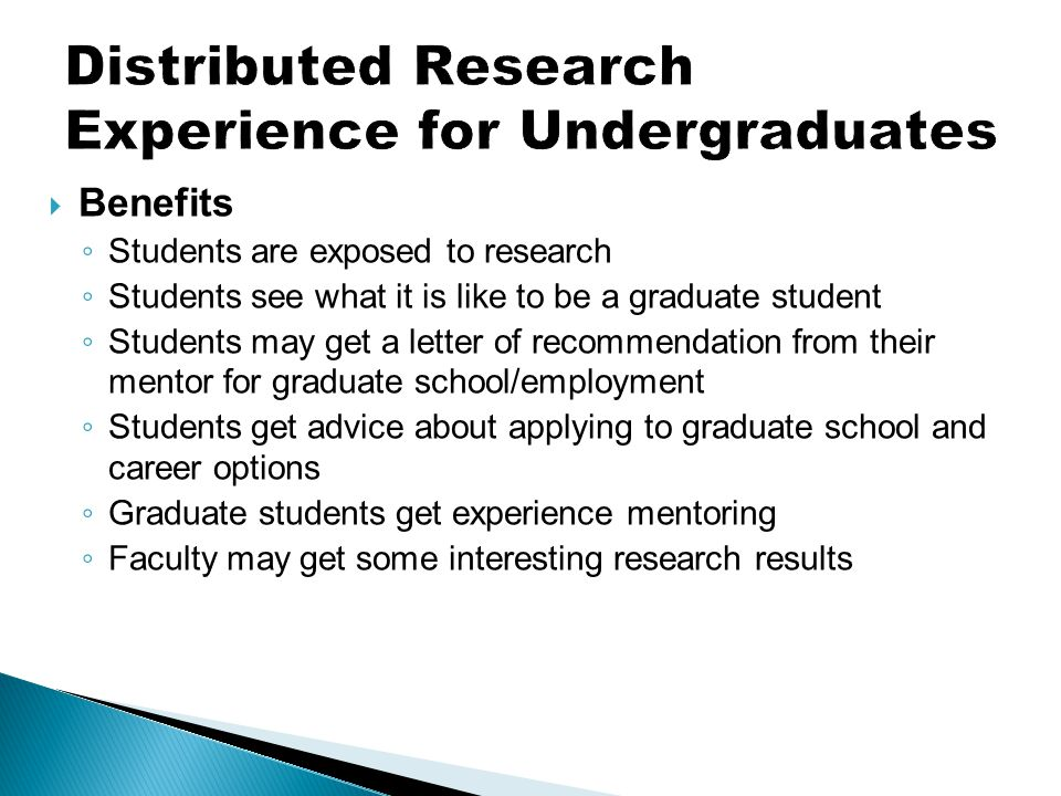  Benefits ◦ Students are exposed to research ◦ Students see what it is like to be a graduate student ◦ Students may get a letter of recommendation from their mentor for graduate school/employment ◦ Students get advice about applying to graduate school and career options ◦ Graduate students get experience mentoring ◦ Faculty may get some interesting research results