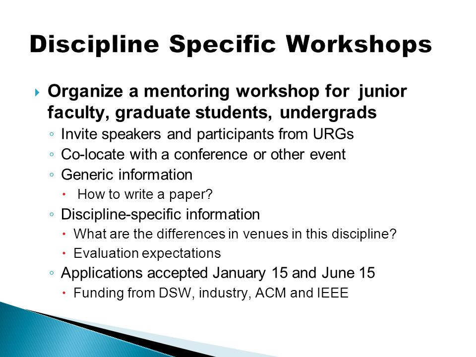  Organize a mentoring workshop for junior faculty, graduate students, undergrads ◦ Invite speakers and participants from URGs ◦ Co-locate with a conf