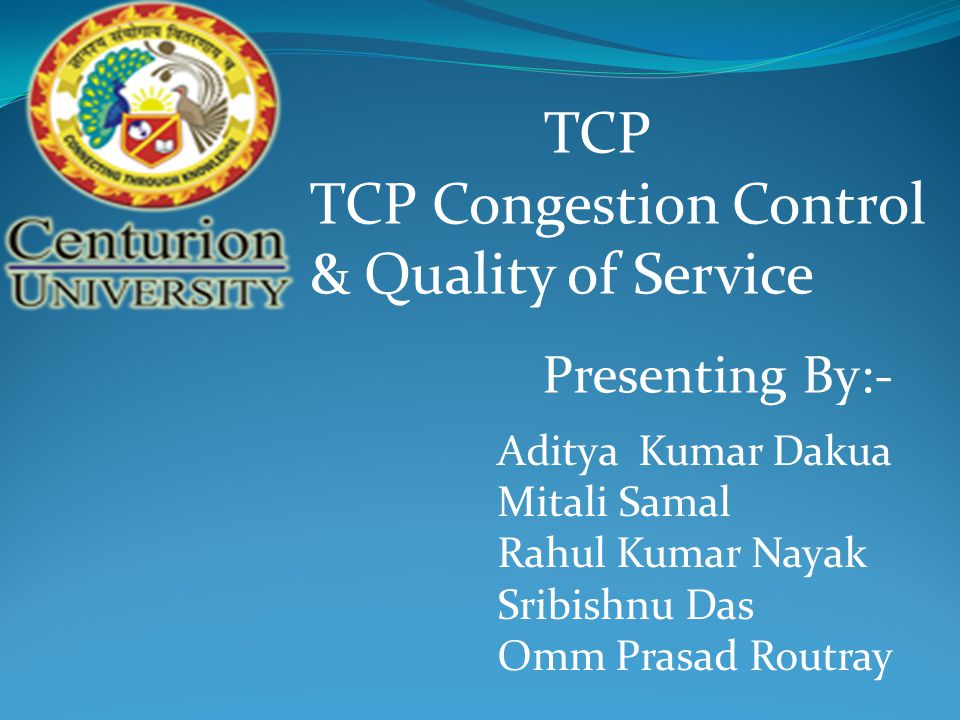 TCP TCP Congestion Control & Quality of Service Presenting By:- Aditya Kumar Dakua Mitali Samal Rahul Kumar Nayak Sribishnu Das Omm Prasad Routray