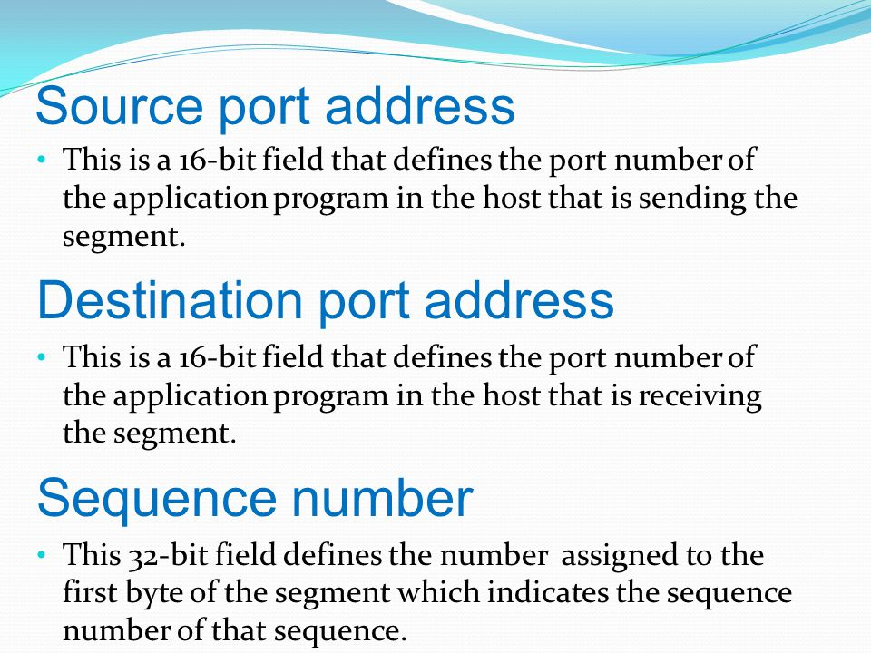 Source port address This is a 16-bit field that defines the port number of the application program in the host that is sending the segment.